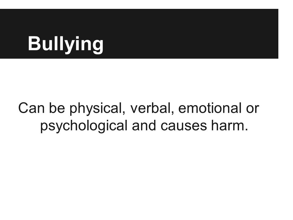 Bullying Can be physical, verbal, emotional or psychological and causes harm.