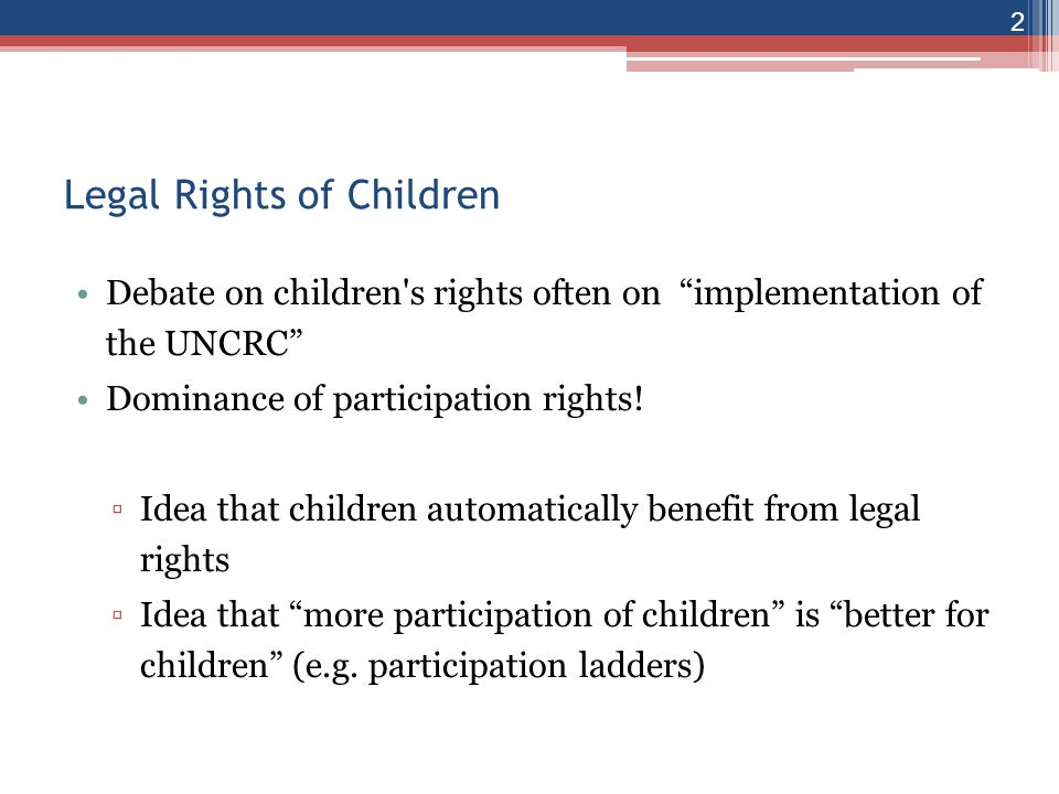 2 Legal Rights of Children Debate on children s rights often on implementation of the UNCRC Dominance of participation rights.