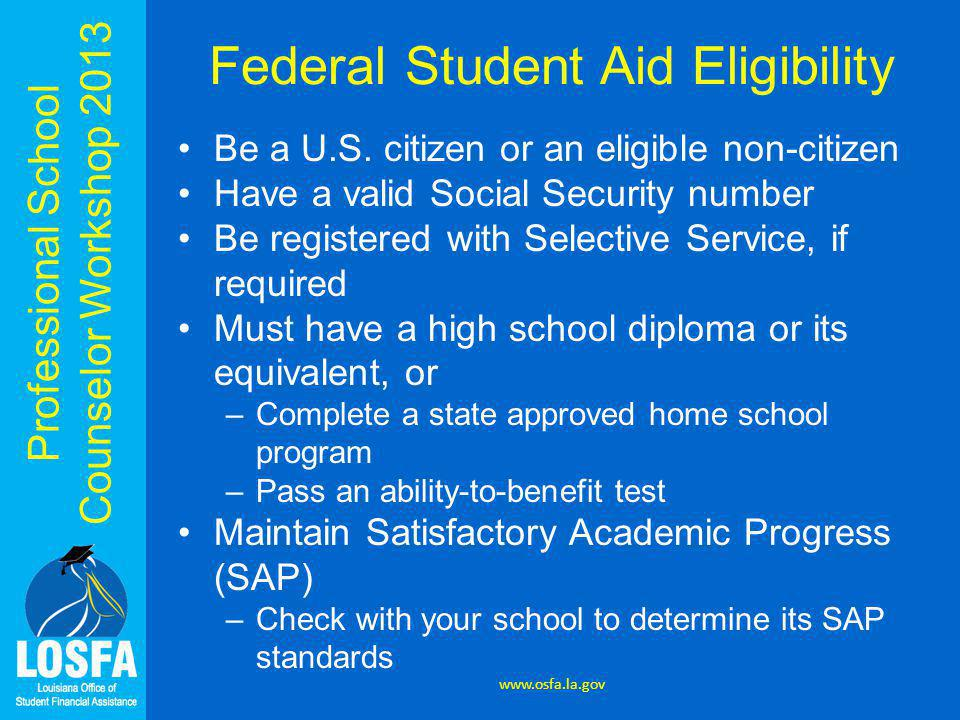 Professional School Counselor Workshop 2013 Federal Student Aid Eligibility Be a U.S. citizen or an eligible non-citizen Have a valid Social Security