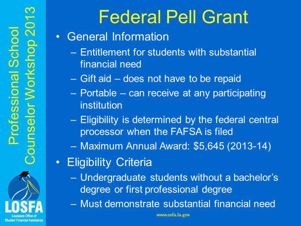 Professional School Counselor Workshop 2013 Federal Pell Grant General Information –Entitlement for students with substantial financial need –Gift aid