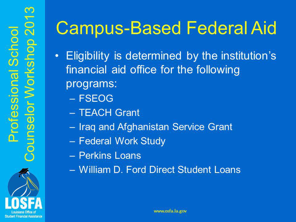 Professional School Counselor Workshop 2013 Campus-Based Federal Aid Eligibility is determined by the institution's financial aid office for the following programs: –FSEOG –TEACH Grant –Iraq and Afghanistan Service Grant –Federal Work Study –Perkins Loans –William D.