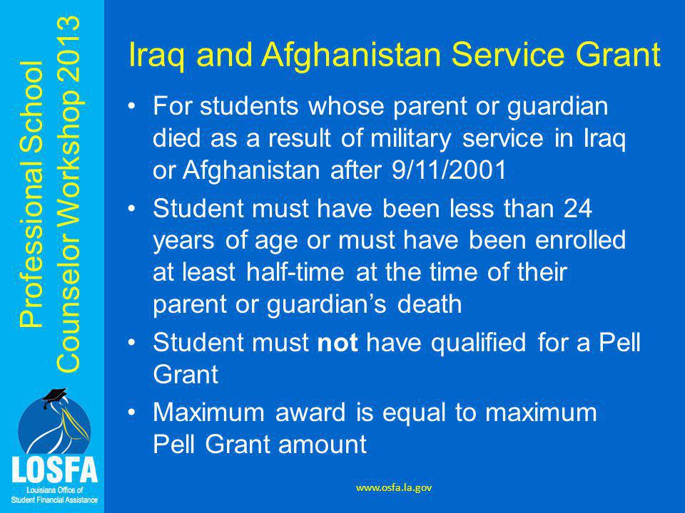 Professional School Counselor Workshop 2013 Iraq and Afghanistan Service Grant For students whose parent or guardian died as a result of military service in Iraq or Afghanistan after 9/11/2001 Student must have been less than 24 years of age or must have been enrolled at least half-time at the time of their parent or guardian's death Student must not have qualified for a Pell Grant Maximum award is equal to maximum Pell Grant amount www.osfa.la.gov