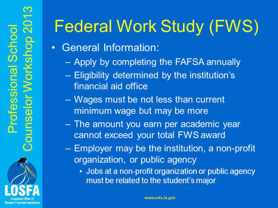 Professional School Counselor Workshop 2013 Federal Work Study (FWS) General Information: –Apply by completing the FAFSA annually –Eligibility determi