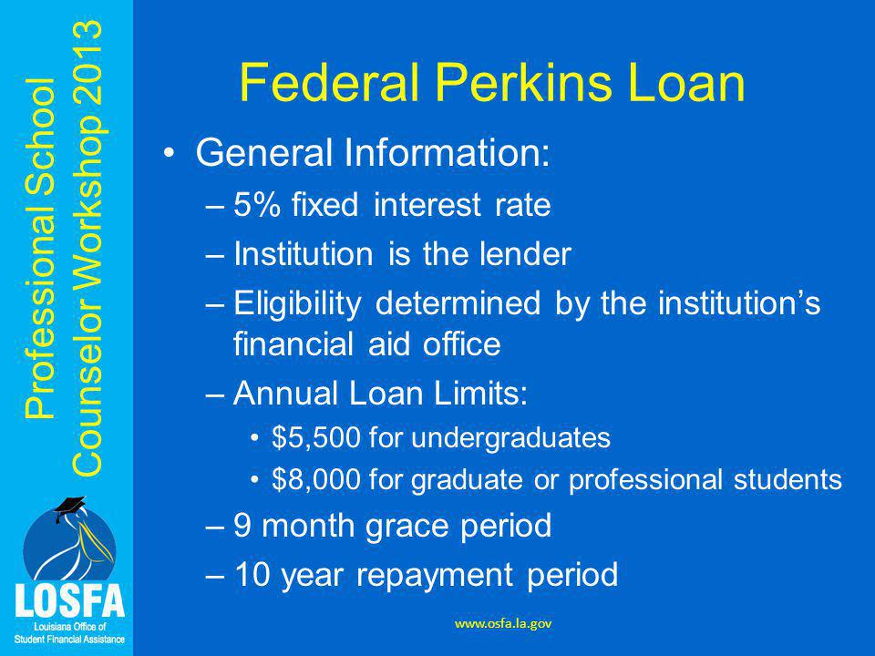 Professional School Counselor Workshop 2013 Federal Perkins Loan General Information: –5% fixed interest rate –Institution is the lender –Eligibility determined by the institution's financial aid office –Annual Loan Limits: $5,500 for undergraduates $8,000 for graduate or professional students –9 month grace period –10 year repayment period www.osfa.la.gov
