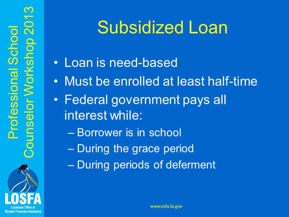 Professional School Counselor Workshop 2013 Subsidized Loan Loan is need-based Must be enrolled at least half-time Federal government pays all interes