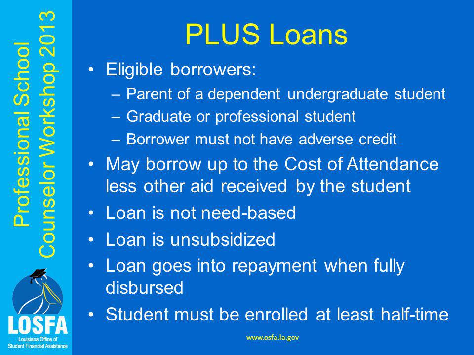 Professional School Counselor Workshop 2013 PLUS Loans Eligible borrowers: –Parent of a dependent undergraduate student –Graduate or professional stud