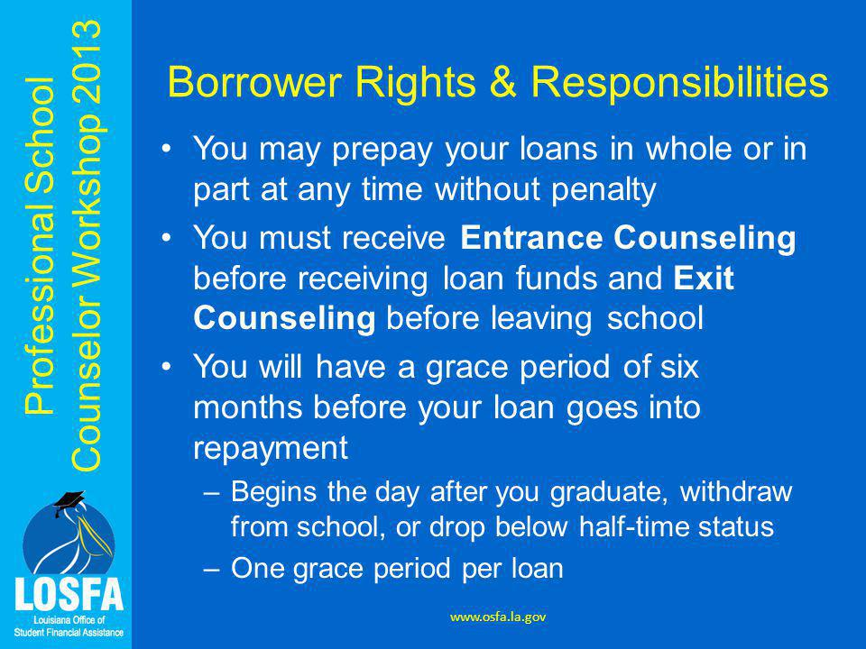Professional School Counselor Workshop 2013 Borrower Rights & Responsibilities You may prepay your loans in whole or in part at any time without penal