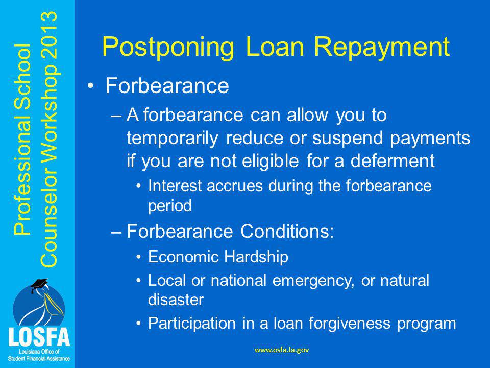 Professional School Counselor Workshop 2013 Postponing Loan Repayment Forbearance –A forbearance can allow you to temporarily reduce or suspend payments if you are not eligible for a deferment Interest accrues during the forbearance period –Forbearance Conditions: Economic Hardship Local or national emergency, or natural disaster Participation in a loan forgiveness program www.osfa.la.gov