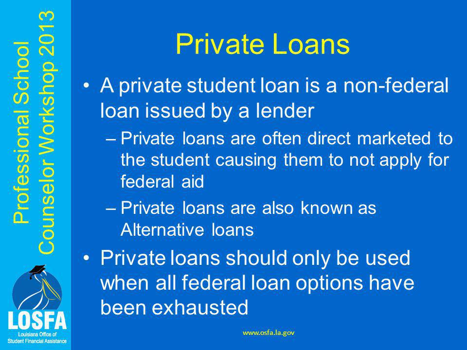 Professional School Counselor Workshop 2013 Private Loans A private student loan is a non-federal loan issued by a lender –Private loans are often direct marketed to the student causing them to not apply for federal aid –Private loans are also known as Alternative loans Private loans should only be used when all federal loan options have been exhausted www.osfa.la.gov