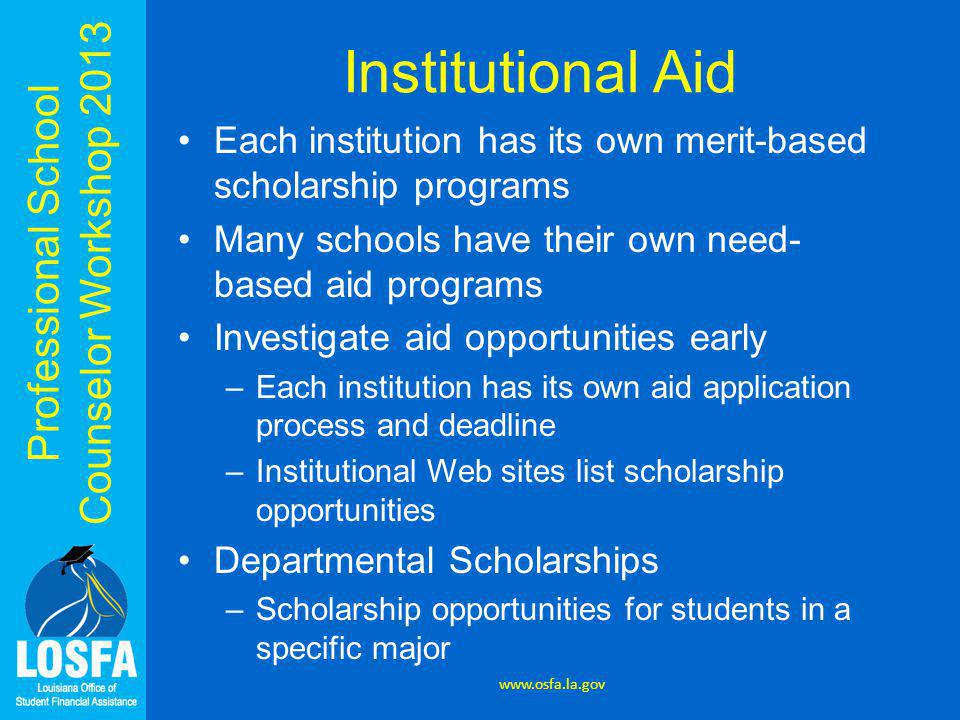 Professional School Counselor Workshop 2013 Institutional Aid Each institution has its own merit-based scholarship programs Many schools have their ow