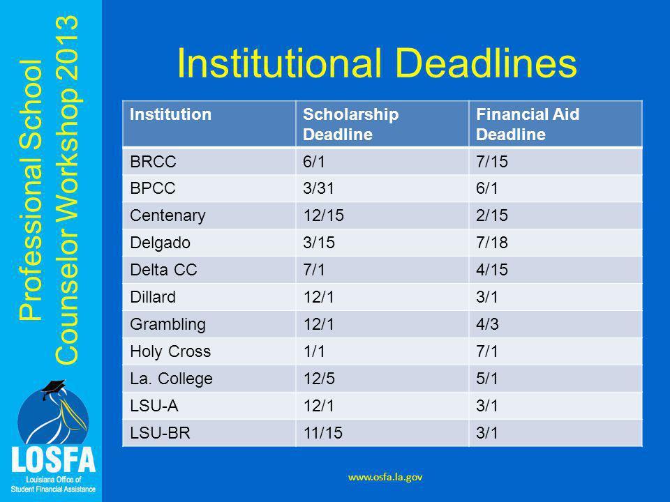 Professional School Counselor Workshop 2013 Institutional Deadlines InstitutionScholarship Deadline Financial Aid Deadline BRCC6/17/15 BPCC3/316/1 Centenary12/152/15 Delgado3/157/18 Delta CC7/14/15 Dillard12/13/1 Grambling12/14/3 Holy Cross1/17/1 La.