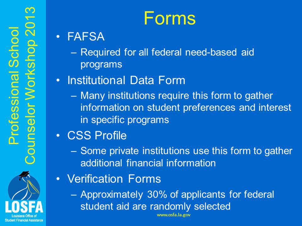 Professional School Counselor Workshop 2013 Forms FAFSA –Required for all federal need-based aid programs Institutional Data Form –Many institutions require this form to gather information on student preferences and interest in specific programs CSS Profile –Some private institutions use this form to gather additional financial information Verification Forms –Approximately 30% of applicants for federal student aid are randomly selected www.osfa.la.gov