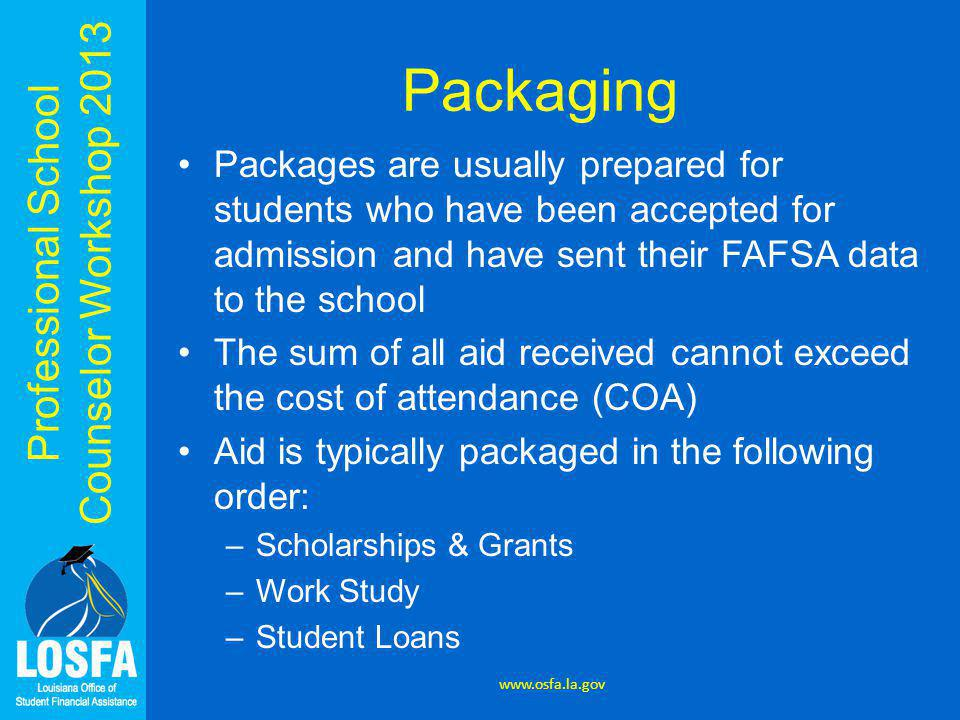Professional School Counselor Workshop 2013 Packaging Packages are usually prepared for students who have been accepted for admission and have sent their FAFSA data to the school The sum of all aid received cannot exceed the cost of attendance (COA) Aid is typically packaged in the following order: –Scholarships & Grants –Work Study –Student Loans www.osfa.la.gov