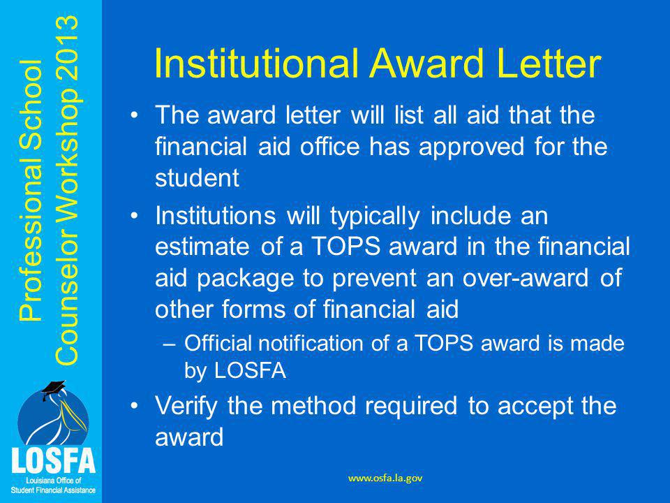Professional School Counselor Workshop 2013 Institutional Award Letter The award letter will list all aid that the financial aid office has approved for the student Institutions will typically include an estimate of a TOPS award in the financial aid package to prevent an over-award of other forms of financial aid –Official notification of a TOPS award is made by LOSFA Verify the method required to accept the award www.osfa.la.gov