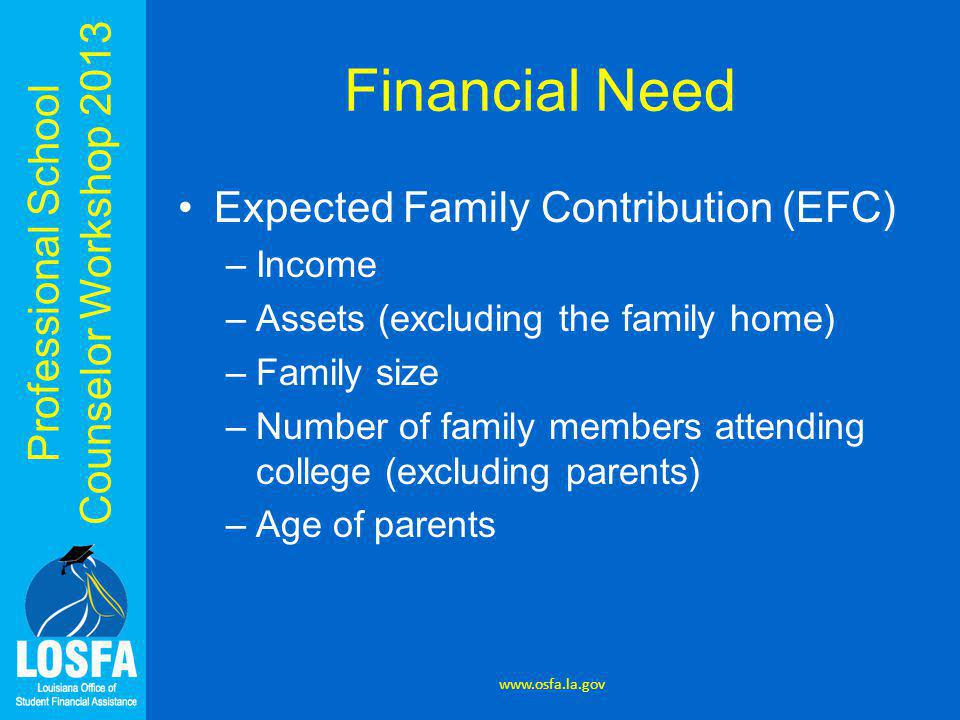 Professional School Counselor Workshop 2013 Financial Need Expected Family Contribution (EFC) –Income –Assets (excluding the family home) –Family size