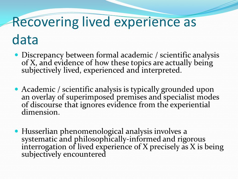 Recovering lived experience as data Discrepancy between formal academic / scientific analysis of X, and evidence of how these topics are actually being subjectively lived, experienced and interpreted.