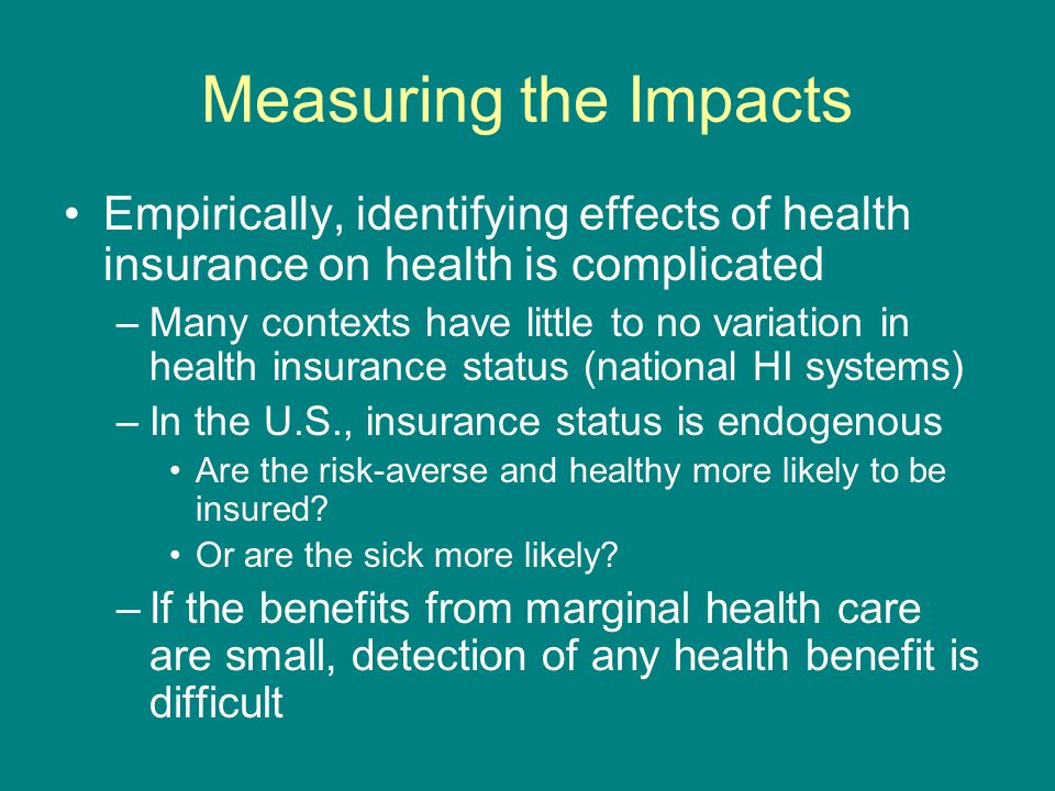 Measuring the Impacts Empirically, identifying effects of health insurance on health is complicated –Many contexts have little to no variation in heal