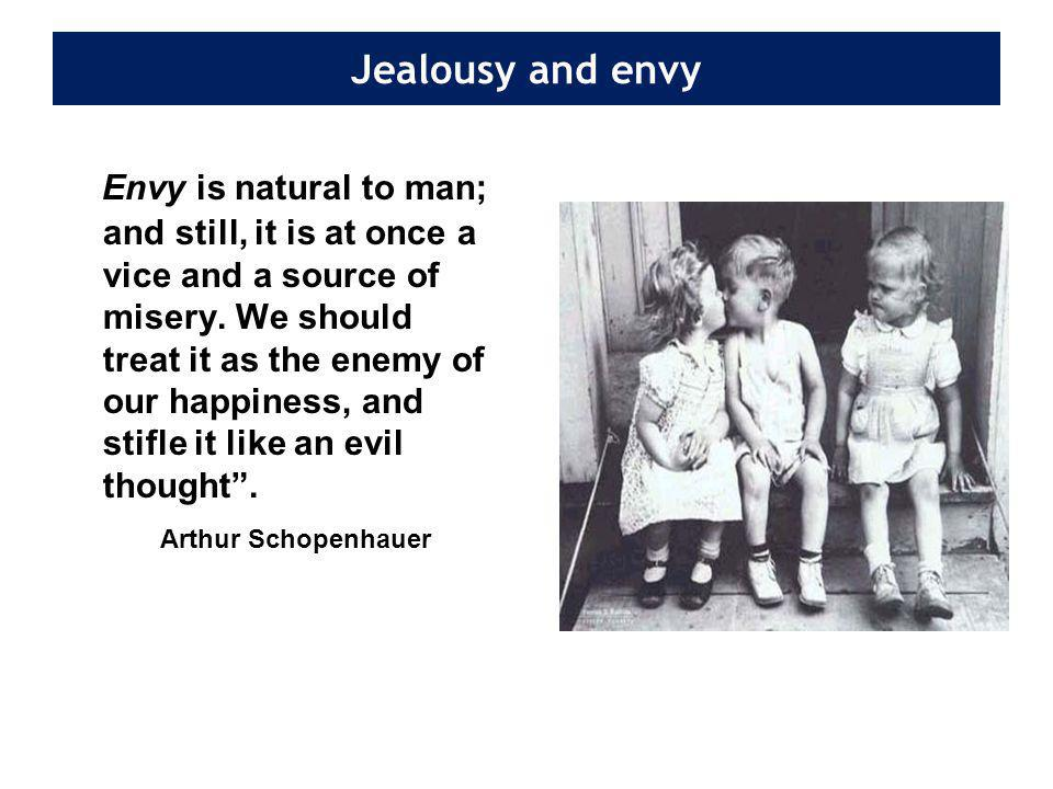 Jealousy and envy Envy is natural to man; and still, it is at once a vice and a source of misery.