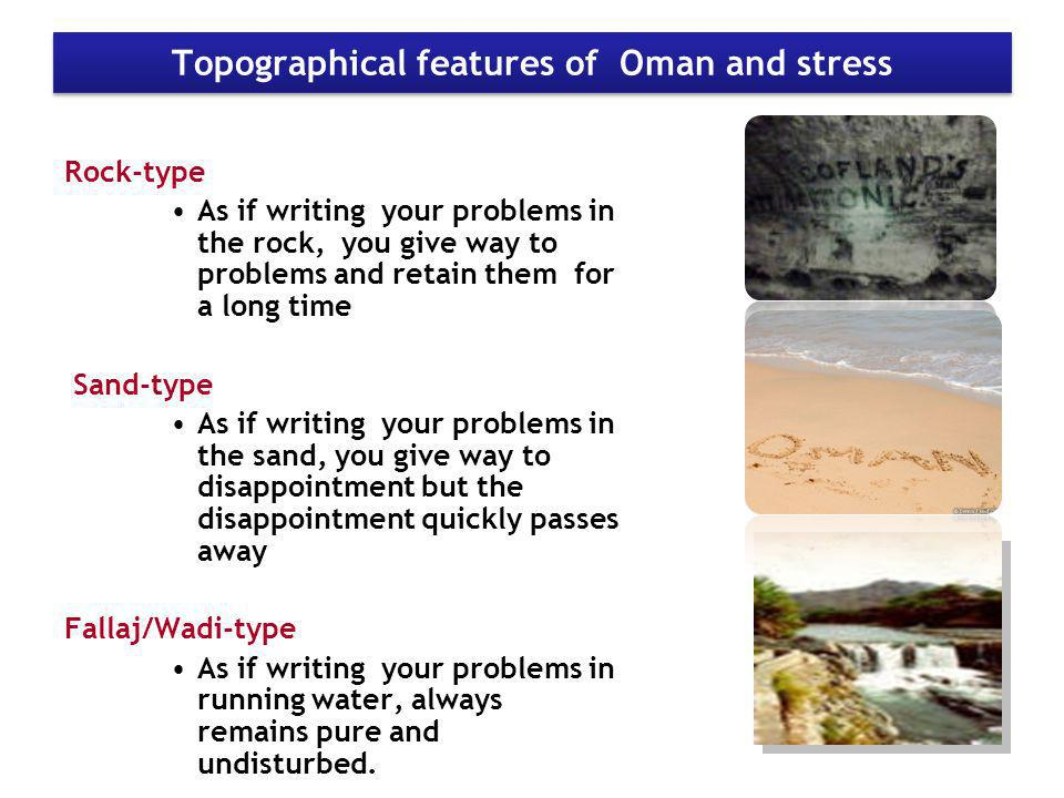 Topographical features of Oman and stress Rock-type As if writing your problems in the rock, you give way to problems and retain them for a long time Sand-type As if writing your problems in the sand, you give way to disappointment but the disappointment quickly passes away Fallaj/Wadi-type As if writing your problems in running water, always remains pure and undisturbed.