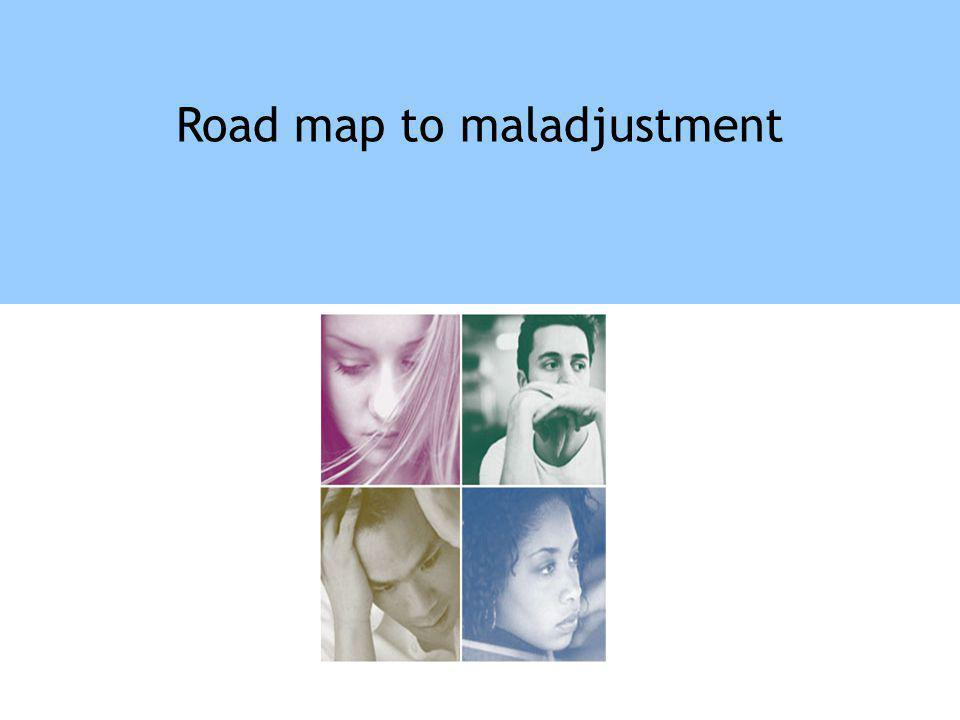 Road map to maladjustment