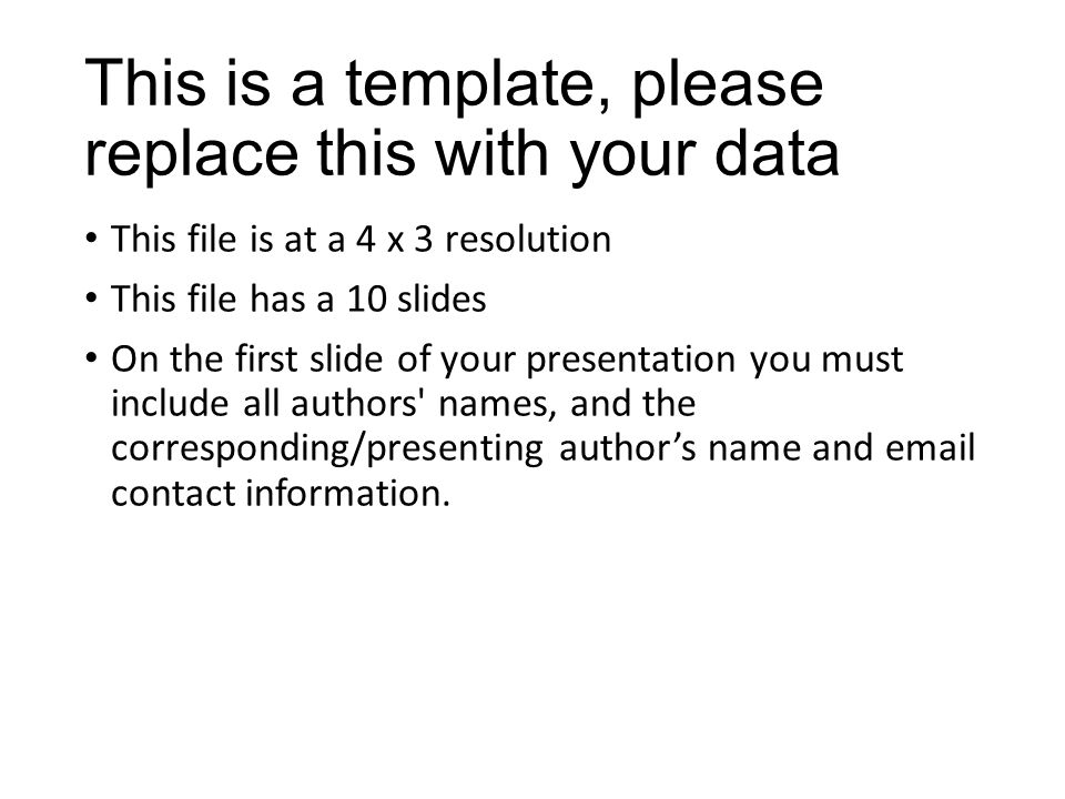 This is a template, please replace this with your data This file is at a 4 x 3 resolution This file has a 10 slides On the first slide of your presentation you must include all authors names, and the corresponding/presenting author's name and email contact information.