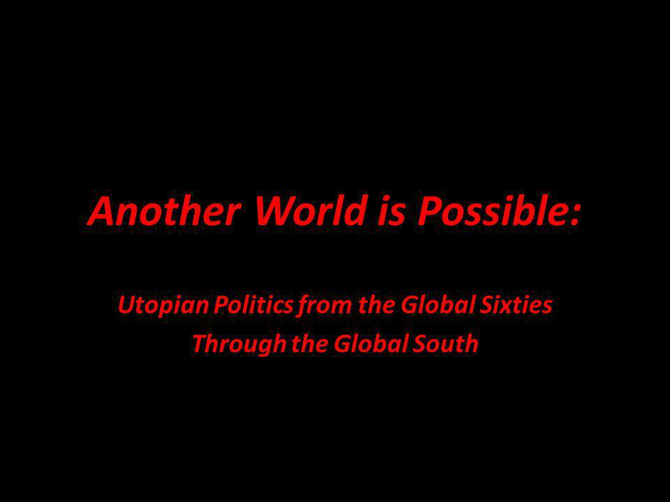 Another World is Possible: Utopian Politics from the Global Sixties Through the Global South