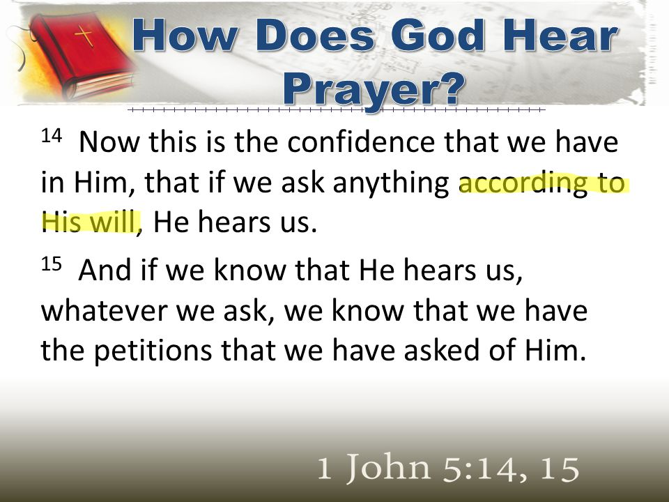 14 Now this is the confidence that we have in Him, that if we ask anything according to His will, He hears us. 15 And if we know that He hears us, wha