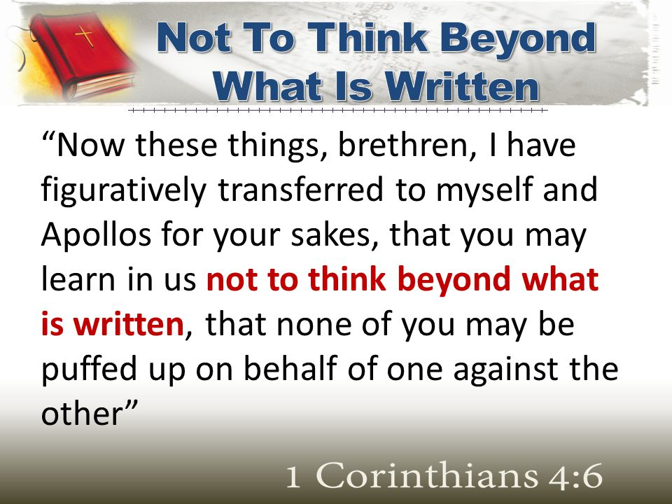 """Now these things, brethren, I have figuratively transferred to myself and Apollos for your sakes, that you may learn in us not to think beyond what i"