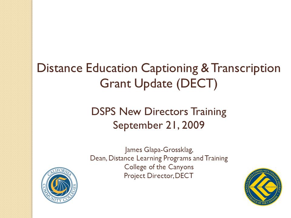 Distance Education Captioning & Transcription Grant Update (DECT) DSPS New Directors Training September 21, 2009 James Glapa-Grossklag, Dean, Distance Learning Programs and Training College of the Canyons Project Director, DECT
