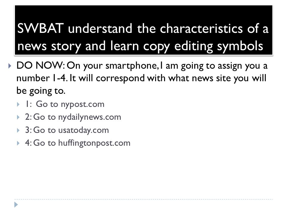 SWBAT understand the characteristics of a news story and learn copy editing symbols  DO NOW: On your smartphone, I am going to assign you a number 1-4.