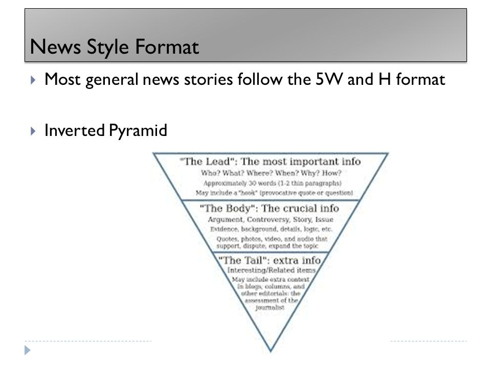 News Style Format  Most general news stories follow the 5W and H format  Inverted Pyramid