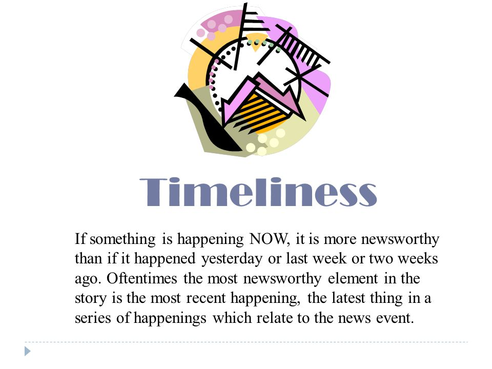 Timeliness If something is happening NOW, it is more newsworthy than if it happened yesterday or last week or two weeks ago.