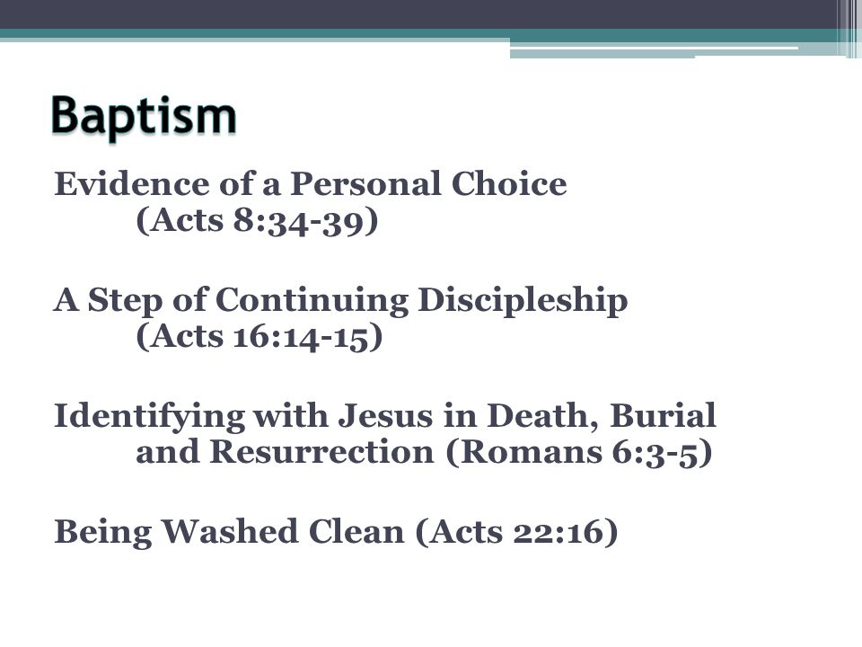Evidence of a Personal Choice (Acts 8:34-39) A Step of Continuing Discipleship (Acts 16:14-15) Identifying with Jesus in Death, Burial and Resurrection (Romans 6:3-5) Being Washed Clean (Acts 22:16)