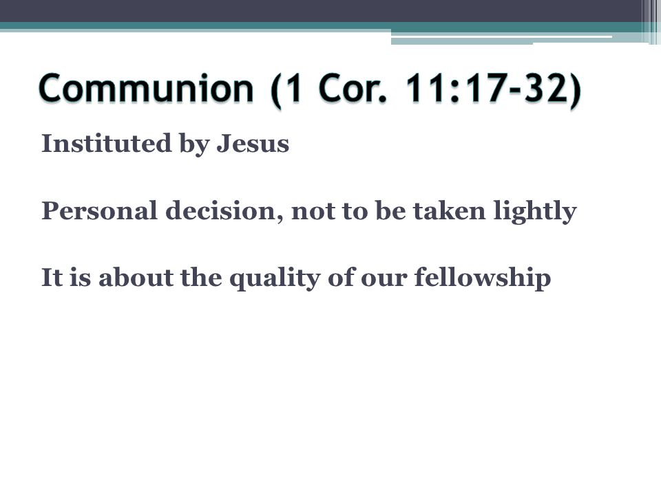 Instituted by Jesus Personal decision, not to be taken lightly It is about the quality of our fellowship