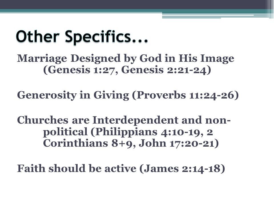 Marriage Designed by God in His Image (Genesis 1:27, Genesis 2:21-24) Generosity in Giving (Proverbs 11:24-26) Churches are Interdependent and non- political (Philippians 4:10-19, 2 Corinthians 8+9, John 17:20-21) Faith should be active (James 2:14-18)