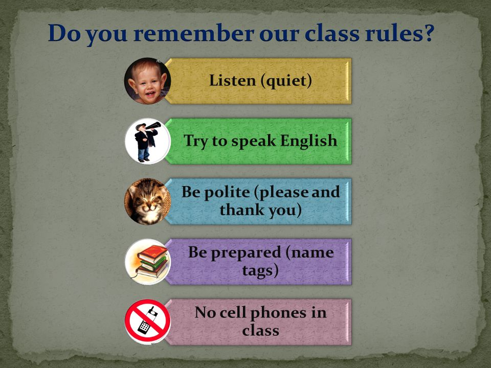 Listen (quiet) Try to speak English Be polite (please and thank you) Be prepared (name tags) No cell phones in class