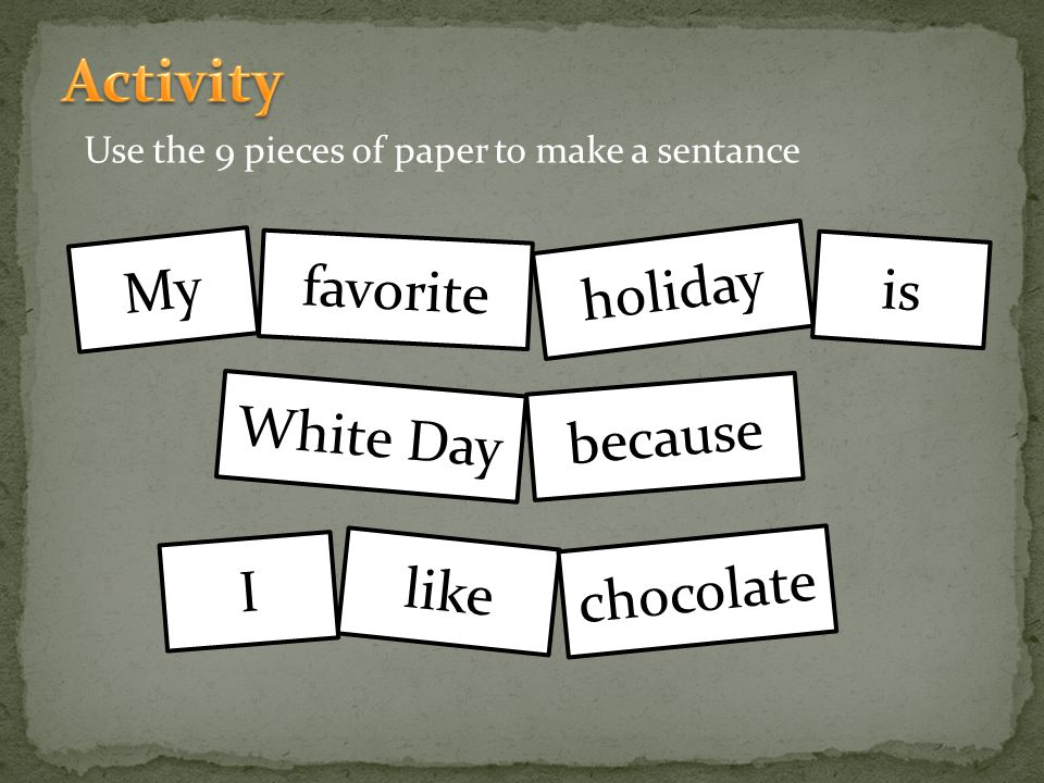 Use the 9 pieces of paper to make a sentance My holiday White Day like chocolate favorite I because is