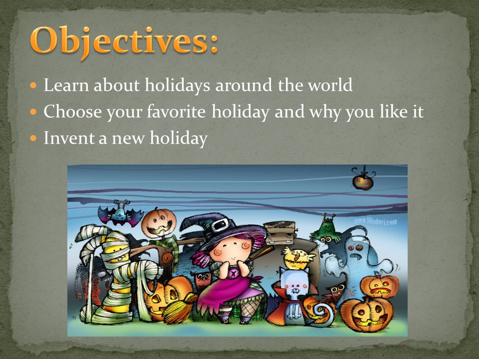 Learn about holidays around the world Choose your favorite holiday and why you like it Invent a new holiday