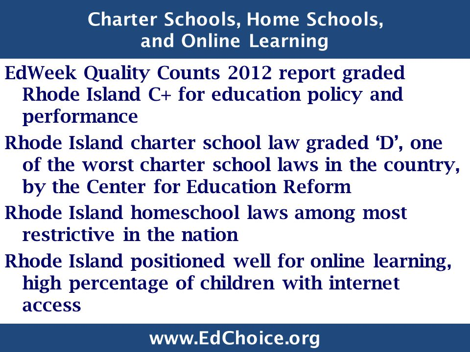 Charter Schools, Home Schools, and Online Learning EdWeek Quality Counts 2012 report graded Rhode Island C+ for education policy and performance Rhode Island charter school law graded 'D', one of the worst charter school laws in the country, by the Center for Education Reform Rhode Island homeschool laws among most restrictive in the nation Rhode Island positioned well for online learning, high percentage of children with internet access www.EdChoice.org