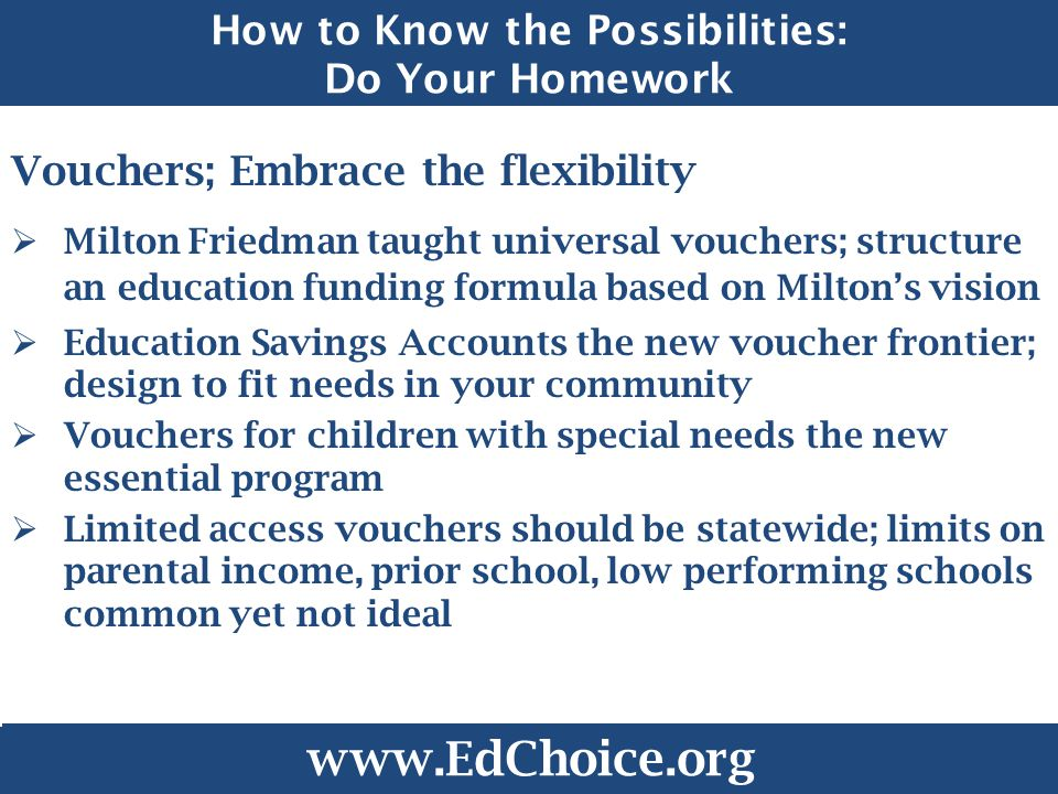 How to Know the Possibilities: Do Your Homework Vouchers; Embrace the flexibility  Milton Friedman taught universal vouchers; structure an education funding formula based on Milton's vision  Education Savings Accounts the new voucher frontier; design to fit needs in your community  Vouchers for children with special needs the new essential program  Limited access vouchers should be statewide; limits on parental income, prior school, low performing schools common yet not ideal www.EdChoice.org
