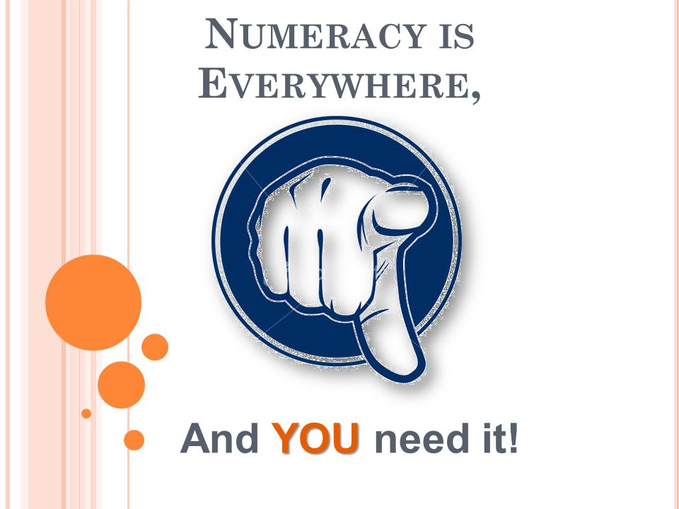 N UMERACY IS E VERYWHERE, YOU And YOU need it!