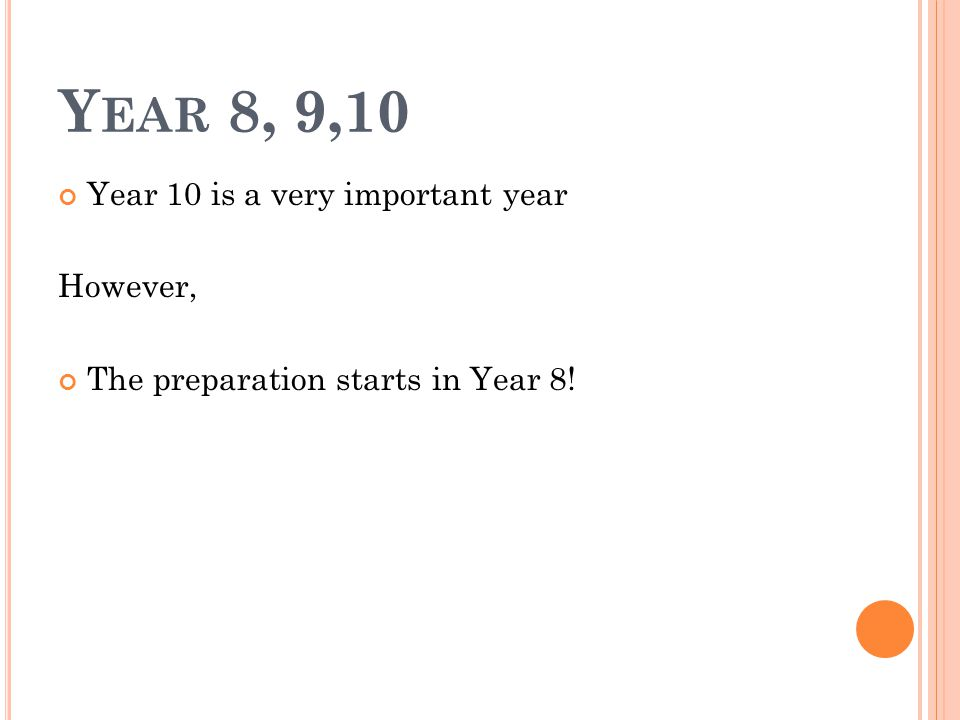 Y EAR 8, 9,10 Year 10 is a very important year However, The preparation starts in Year 8!