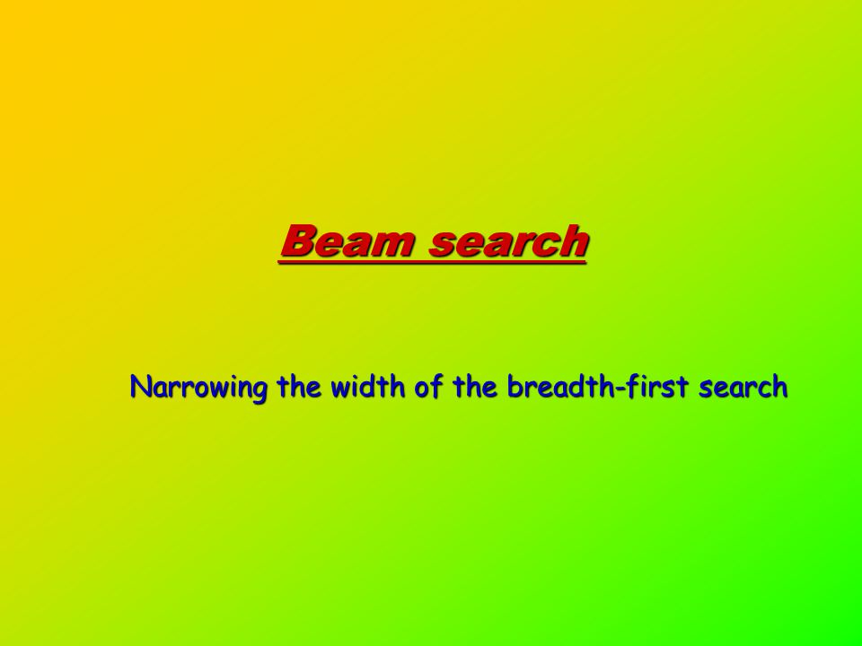 Beam search Narrowing the width of the breadth-first search