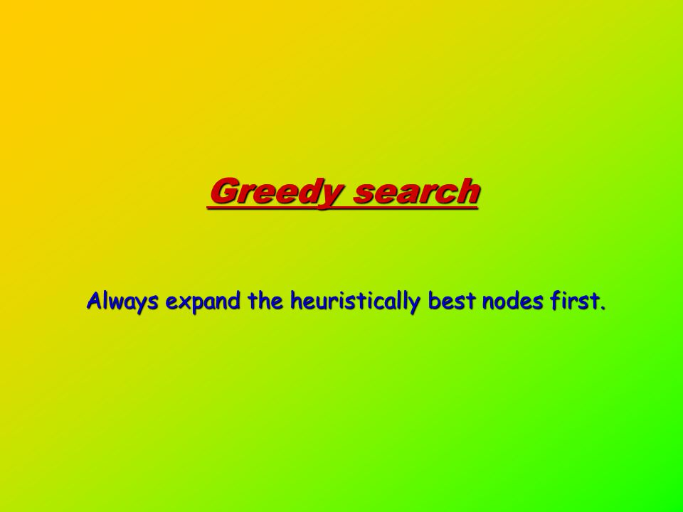 Greedy search Always expand the heuristically best nodes first.