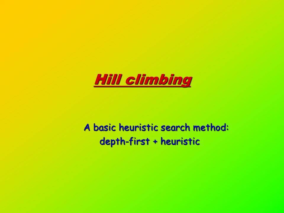Hill climbing A basic heuristic search method: depth-first + heuristic