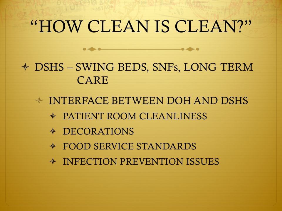 HOW CLEAN IS CLEAN  DSHS – SWING BEDS, SNFs, LONG TERM CARE  INTERFACE BETWEEN DOH AND DSHS  PATIENT ROOM CLEANLINESS  DECORATIONS  FOOD SERVICE STANDARDS  INFECTION PREVENTION ISSUES