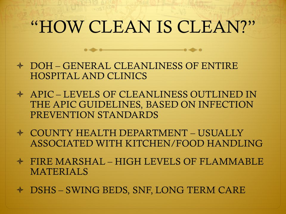HOW CLEAN IS CLEAN  DOH – GENERAL CLEANLINESS OF ENTIRE HOSPITAL AND CLINICS  APIC – LEVELS OF CLEANLINESS OUTLINED IN THE APIC GUIDELINES, BASED ON INFECTION PREVENTION STANDARDS  COUNTY HEALTH DEPARTMENT – USUALLY ASSOCIATED WITH KITCHEN/FOOD HANDLING  FIRE MARSHAL – HIGH LEVELS OF FLAMMABLE MATERIALS  DSHS – SWING BEDS, SNF, LONG TERM CARE
