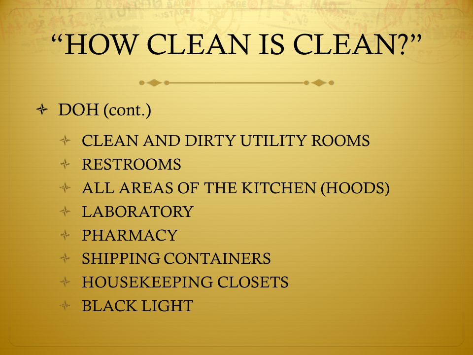 HOW CLEAN IS CLEAN  DOH (cont.)  CLEAN AND DIRTY UTILITY ROOMS  RESTROOMS  ALL AREAS OF THE KITCHEN (HOODS)  LABORATORY  PHARMACY  SHIPPING CONTAINERS  HOUSEKEEPING CLOSETS  BLACK LIGHT