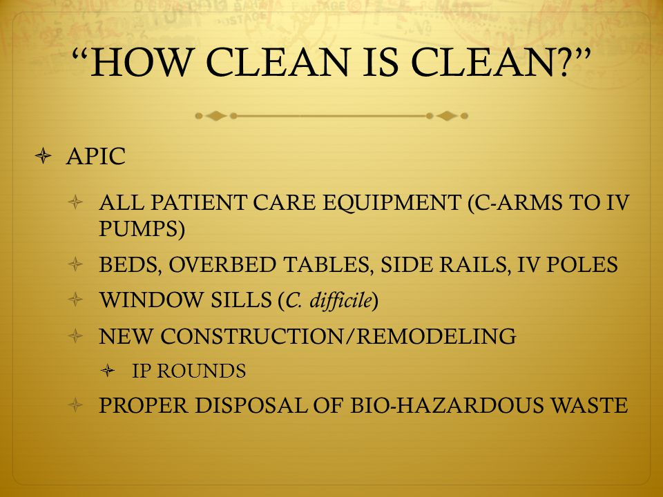 HOW CLEAN IS CLEAN  APIC  ALL PATIENT CARE EQUIPMENT (C-ARMS TO IV PUMPS)  BEDS, OVERBED TABLES, SIDE RAILS, IV POLES  WINDOW SILLS ( C.