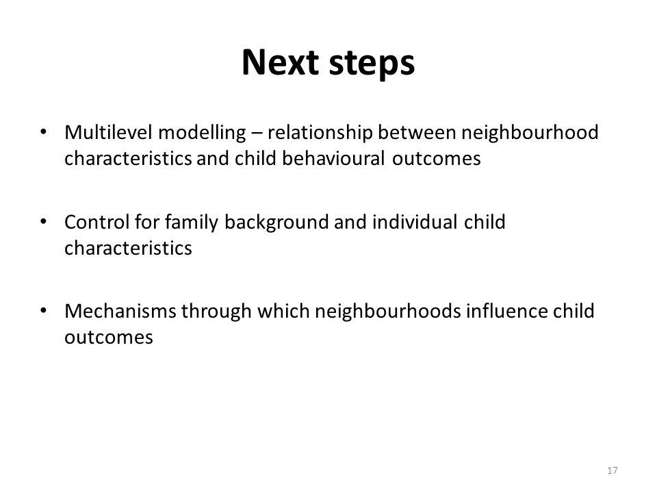 Next steps Multilevel modelling – relationship between neighbourhood characteristics and child behavioural outcomes Control for family background and individual child characteristics Mechanisms through which neighbourhoods influence child outcomes 17
